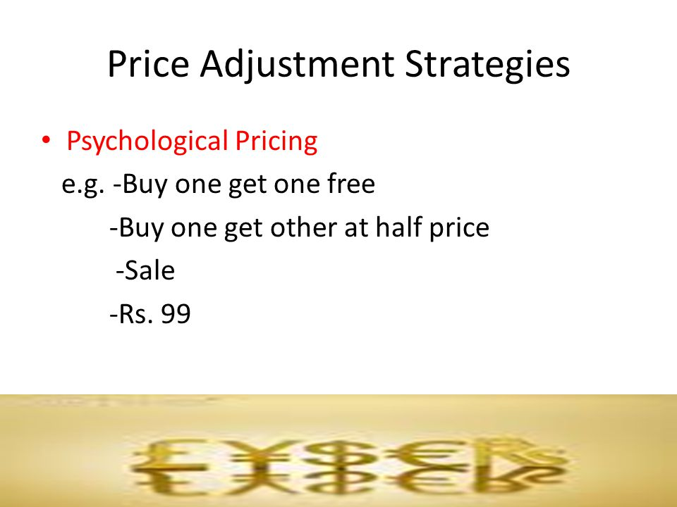 Price Adjustment Strategies Psychological Pricing e.g. -Buy one get one free -Buy one get other at half price -Sale -Rs. 99