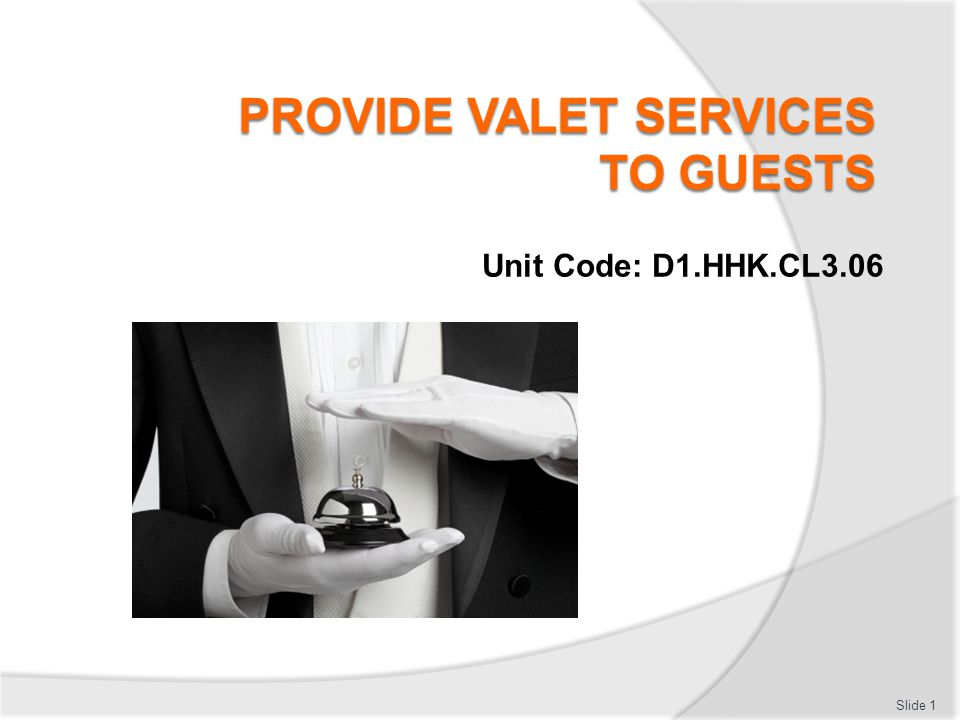 Provide valet services to guests This unit comprises four Elements: Identify the role of a valet Prepare to deliver valet services Deliver valet services Record valet services.