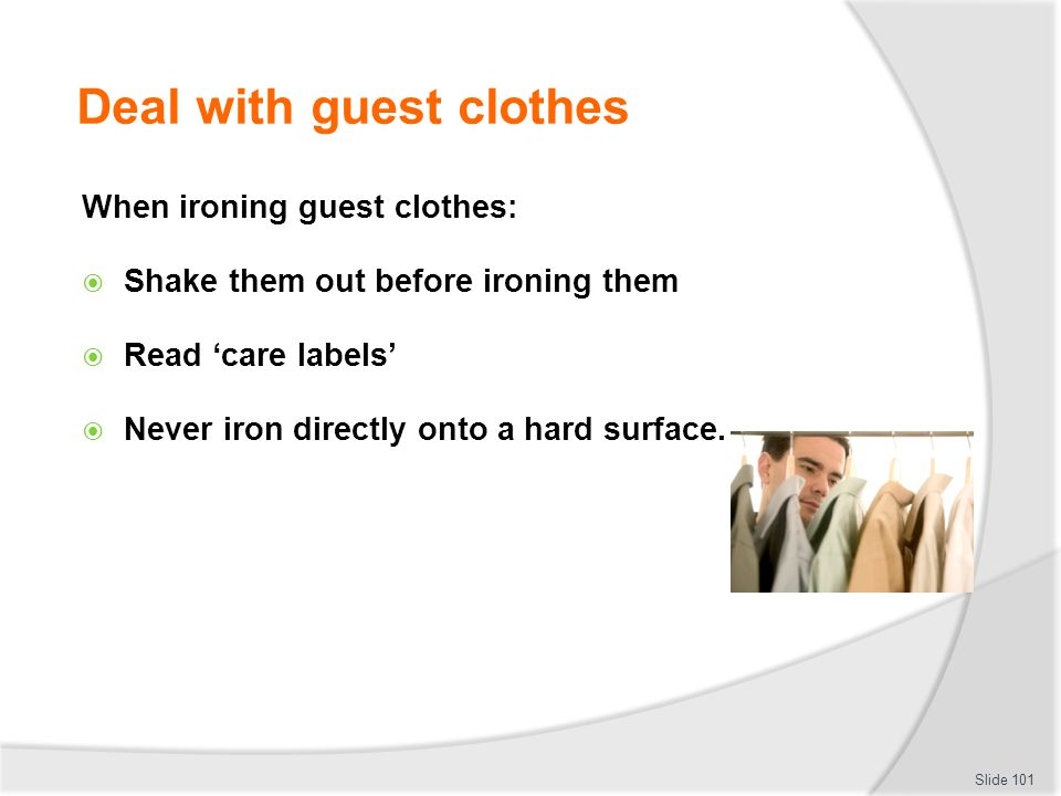 Deal with guest clothes When ironing guest clothes: Shake them out before ironing them Read care labels Never iron directly onto a hard surface. Slide