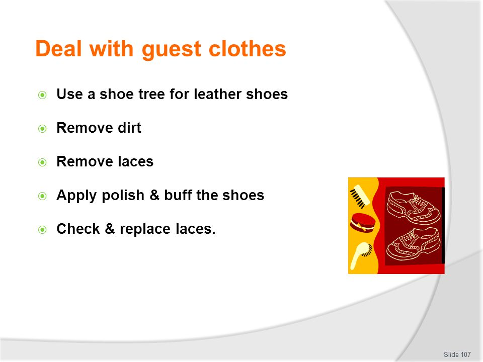 Deal with guest clothes Use a shoe tree for leather shoes Remove dirt Remove laces Apply polish & buff the shoes Check & replace laces. Slide 107