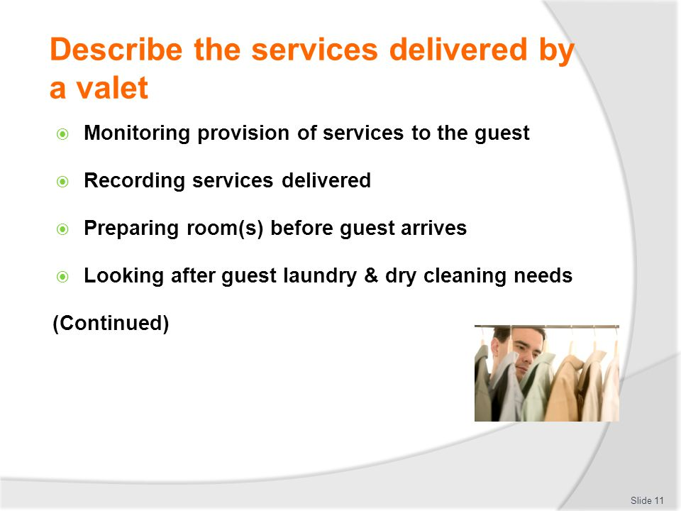 Describe the services delivered by a valet Monitoring provision of services to the guest Recording services delivered Preparing room(s) before guest a