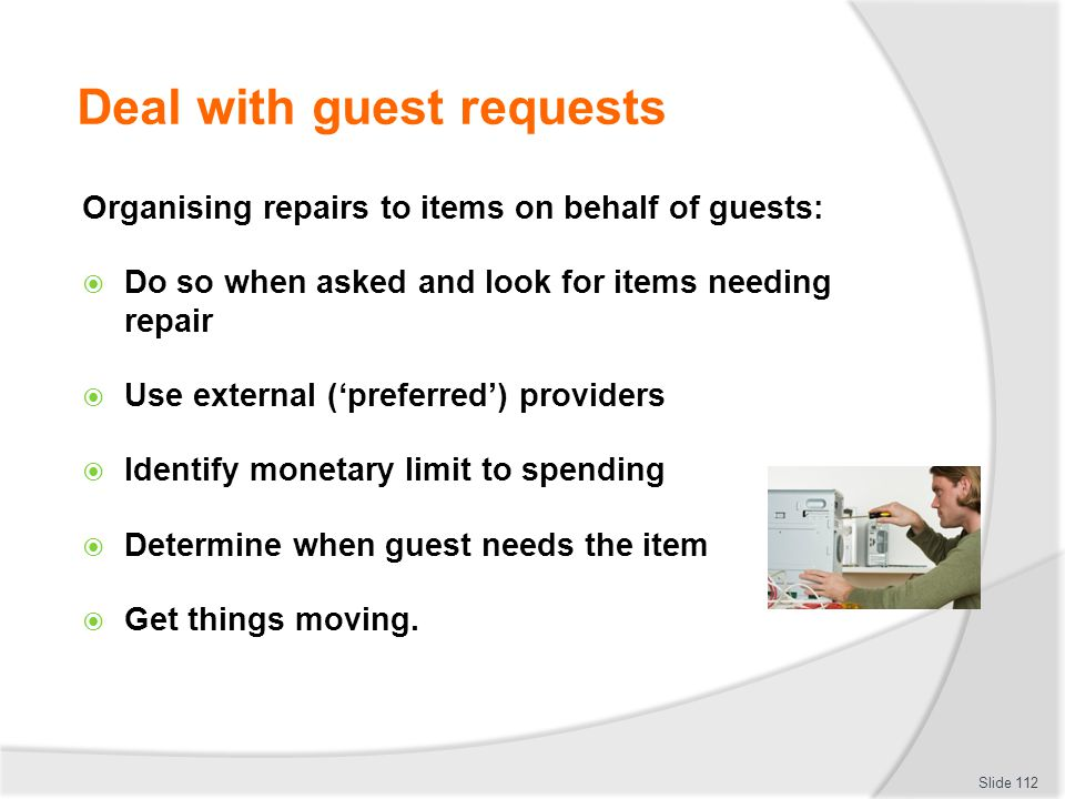 Deal with guest requests Organising repairs to items on behalf of guests: Do so when asked and look for items needing repair Use external (preferred)