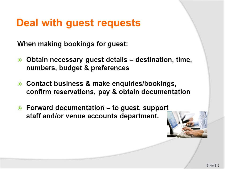 Deal with guest requests When making bookings for guest: Obtain necessary guest details – destination, time, numbers, budget & preferences Contact bus