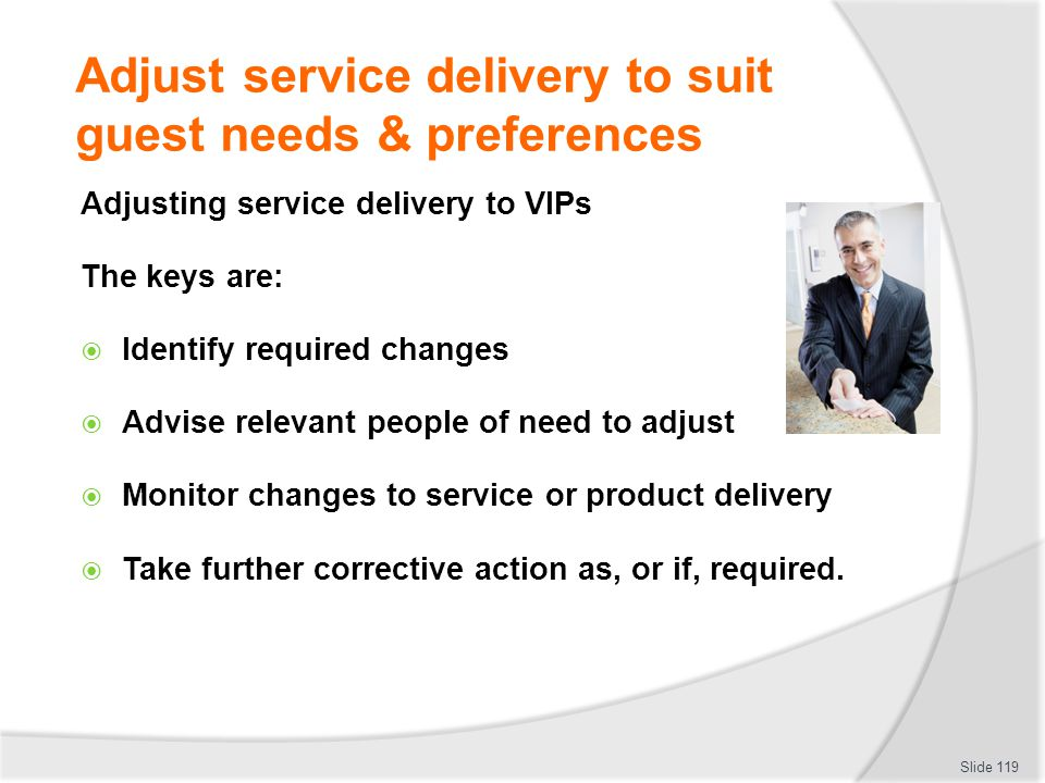 Adjust service delivery to suit guest needs & preferences Adjusting service delivery to VIPs The keys are: Identify required changes Advise relevant p