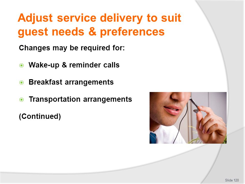 Adjust service delivery to suit guest needs & preferences Changes may be required for: Wake-up & reminder calls Breakfast arrangements Transportation