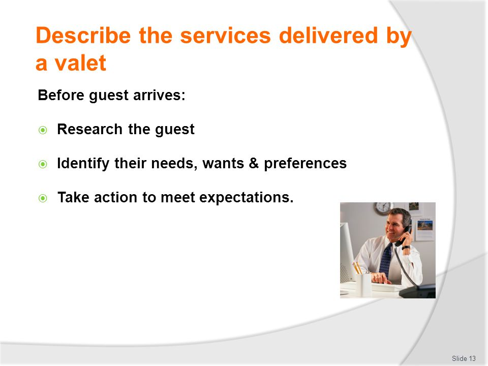 Describe the services delivered by a valet Before guest arrives: Research the guest Identify their needs, wants & preferences Take action to meet expe