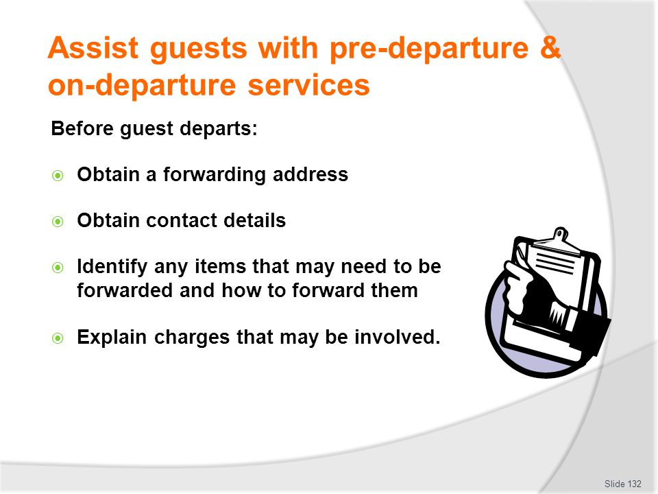 Assist guests with pre-departure & on-departure services Before guest departs: Obtain a forwarding address Obtain contact details Identify any items t