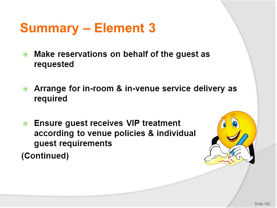 Summary – Element 3 Make reservations on behalf of the guest as requested Arrange for in-room & in-venue service delivery as required Ensure guest rec