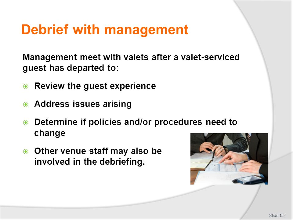 Debrief with management Management meet with valets after a valet-serviced guest has departed to: Review the guest experience Address issues arising D