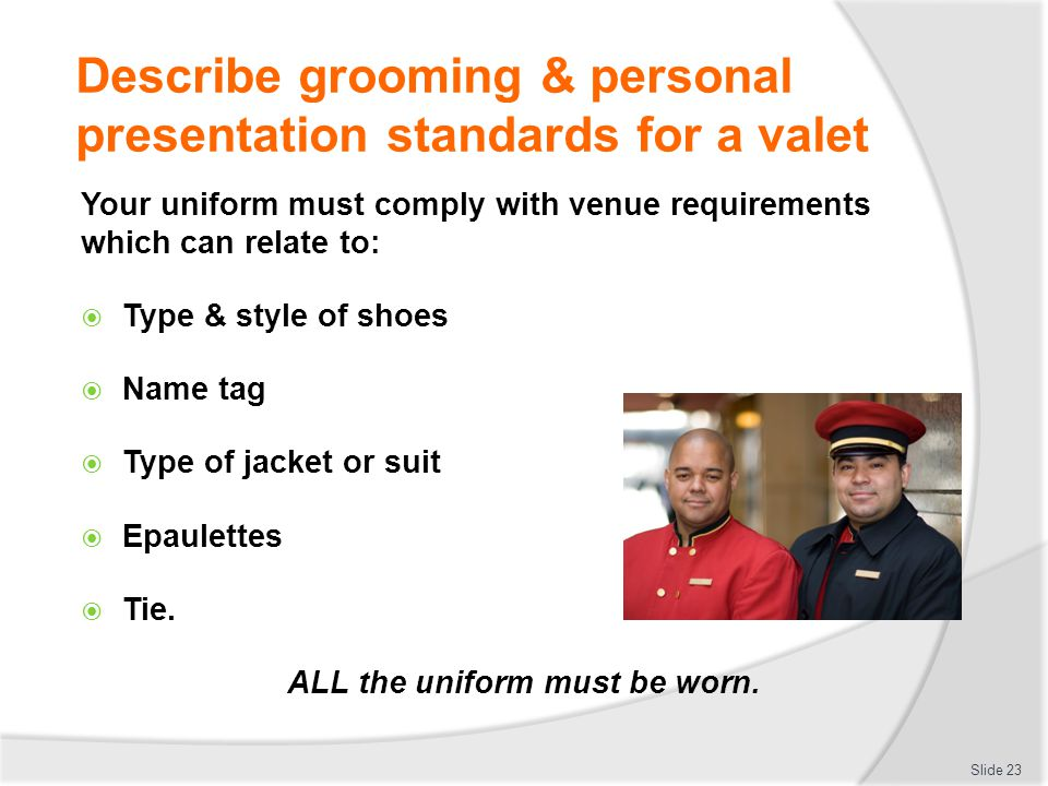 Describe grooming & personal presentation standards for a valet Your uniform must comply with venue requirements which can relate to: Type & style of