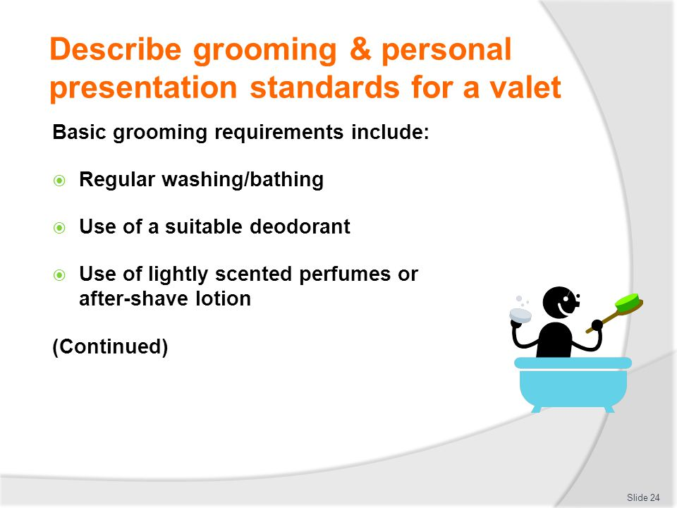 Describe grooming & personal presentation standards for a valet Basic grooming requirements include: Regular washing/bathing Use of a suitable deodora