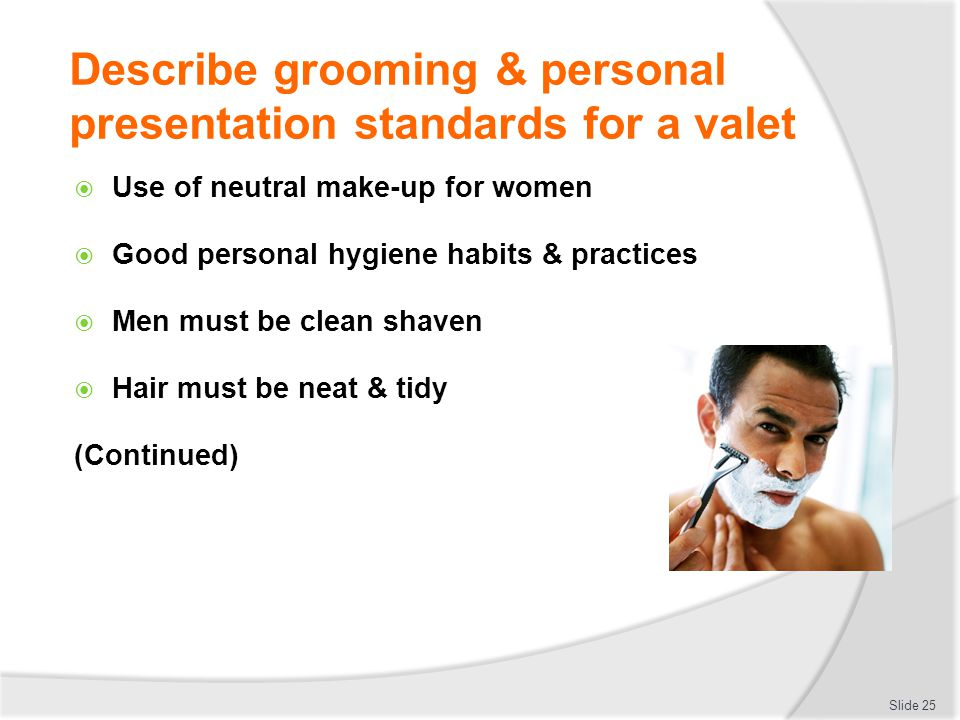 Describe grooming & personal presentation standards for a valet Use of neutral make-up for women Good personal hygiene habits & practices Men must be