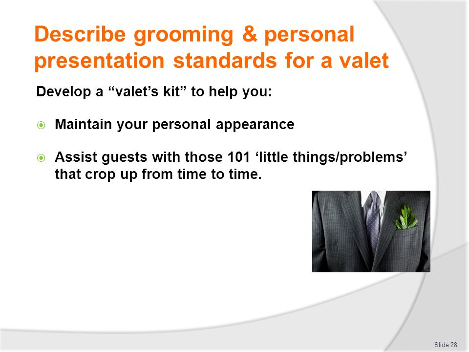 Describe grooming & personal presentation standards for a valet Develop a valets kit to help you: Maintain your personal appearance Assist guests with