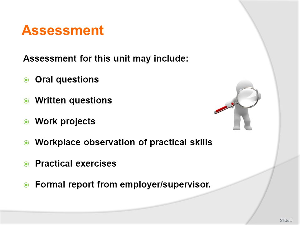 Assessment Assessment for this unit may include: Oral questions Written questions Work projects Workplace observation of practical skills Practical ex