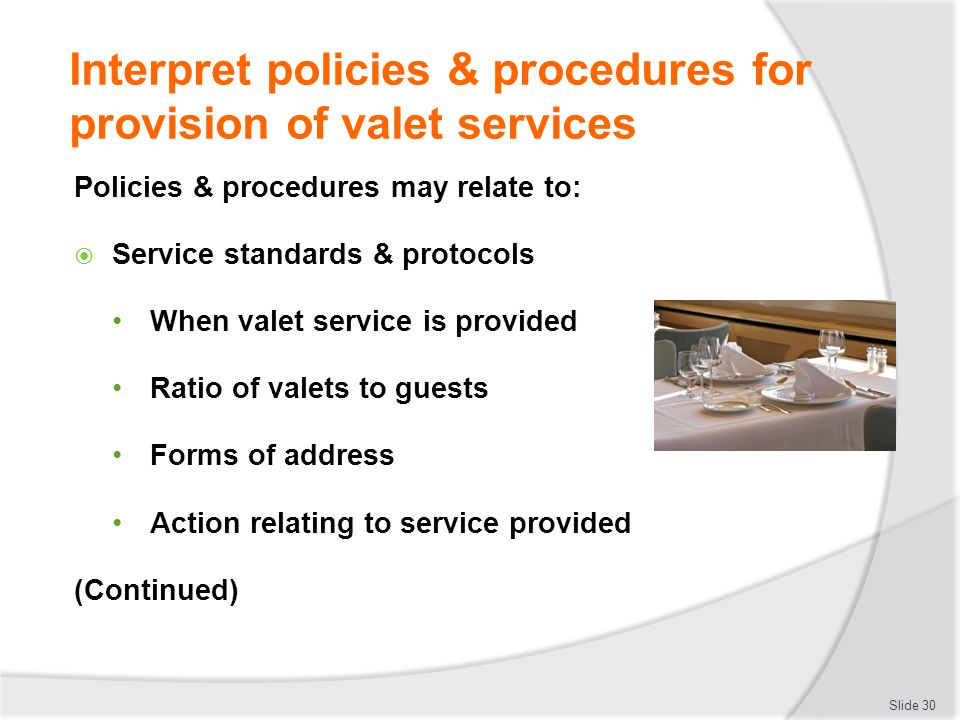 Interpret policies & procedures for provision of valet services Policies & procedures may relate to: Service standards & protocols When valet service