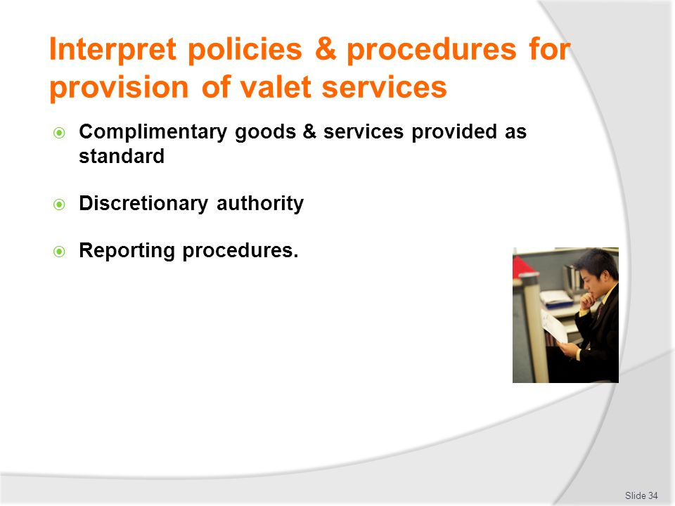 Interpret policies & procedures for provision of valet services Complimentary goods & services provided as standard Discretionary authority Reporting