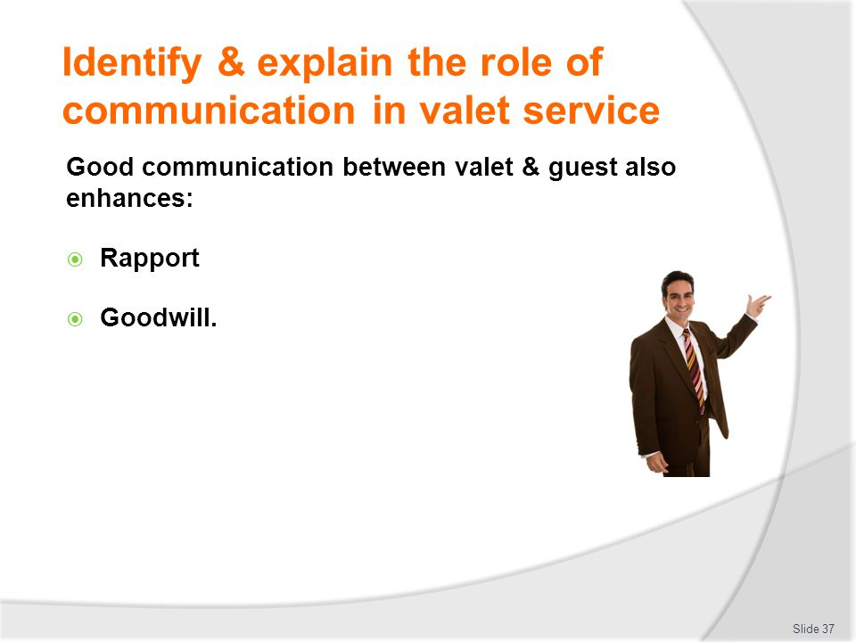 Identify & explain the role of communication in valet service Good communication between valet & guest also enhances: Rapport Goodwill. Slide 37