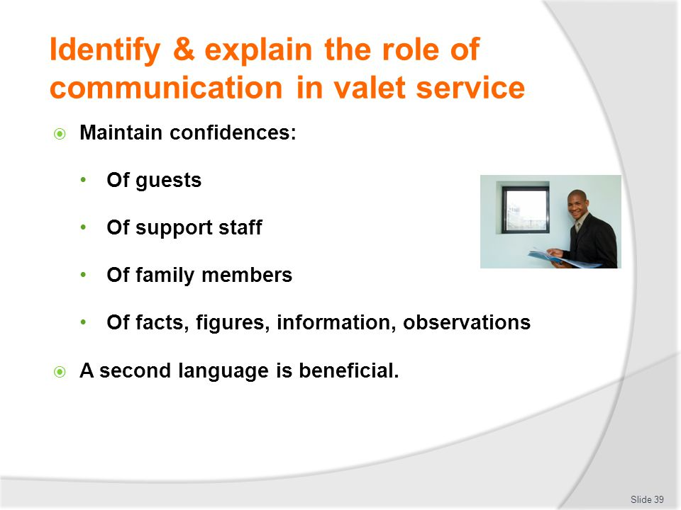 Identify & explain the role of communication in valet service Maintain confidences: Of guests Of support staff Of family members Of facts, figures, in