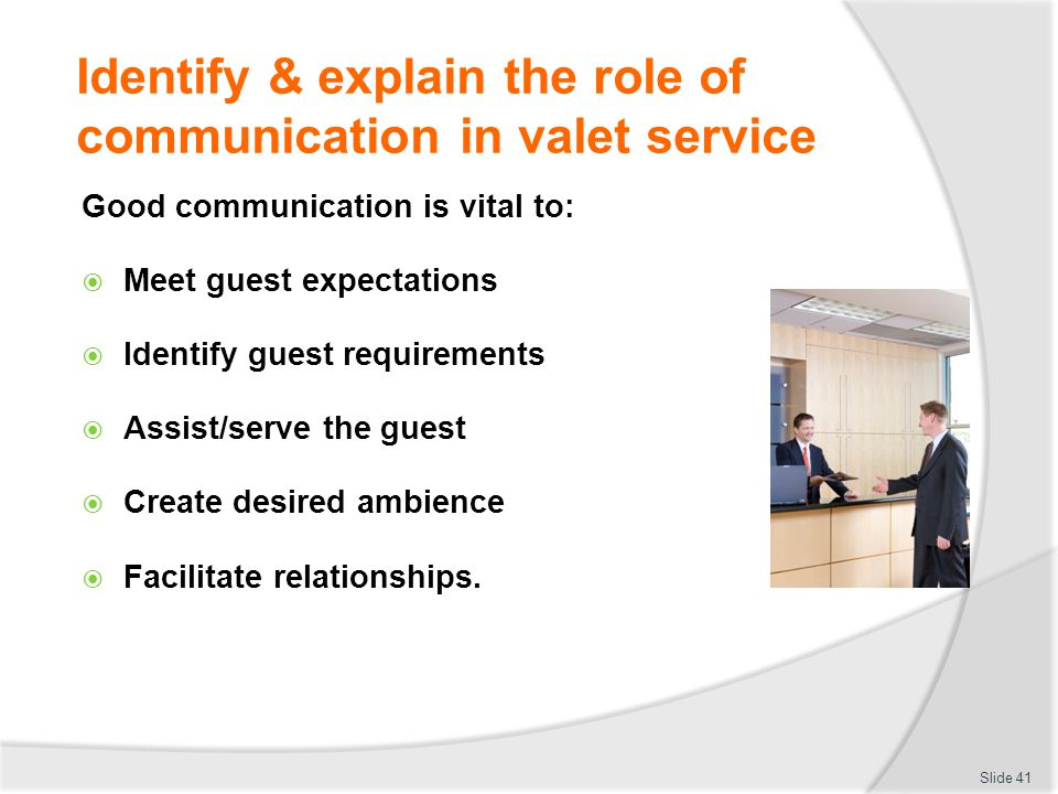 Identify & explain the role of communication in valet service Good communication is vital to: Meet guest expectations Identify guest requirements Assi