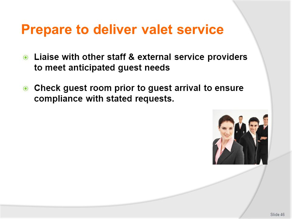 Prepare to deliver valet service Liaise with other staff & external service providers to meet anticipated guest needs Check guest room prior to guest