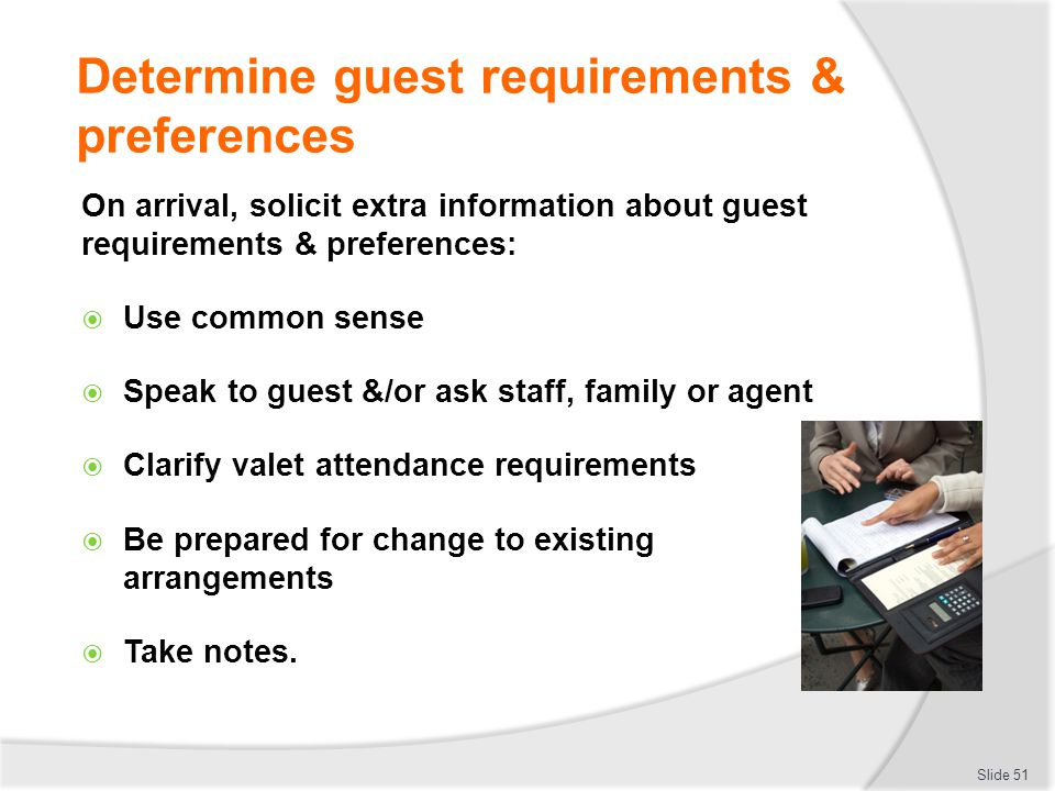 Determine guest requirements & preferences On arrival, solicit extra information about guest requirements & preferences: Use common sense Speak to gue