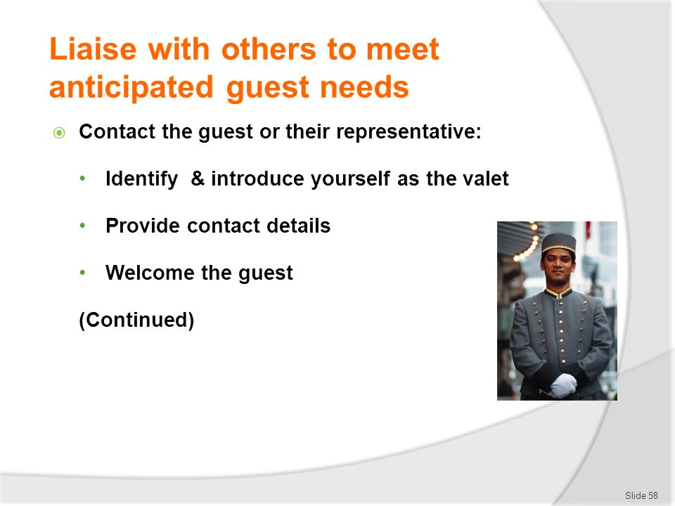 Liaise with others to meet anticipated guest needs Contact the guest or their representative: Identify & introduce yourself as the valet Provide conta