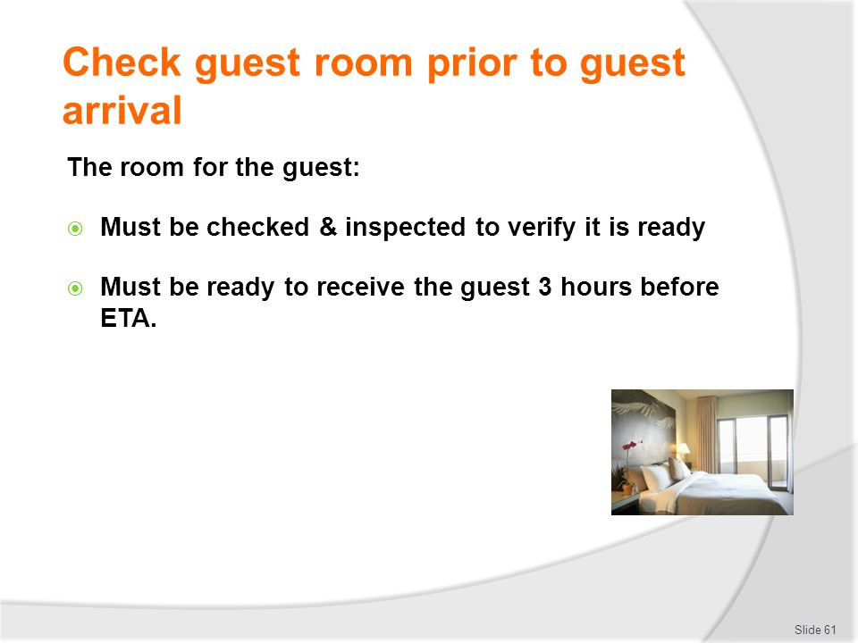 Check guest room prior to guest arrival The room for the guest: Must be checked & inspected to verify it is ready Must be ready to receive the guest 3