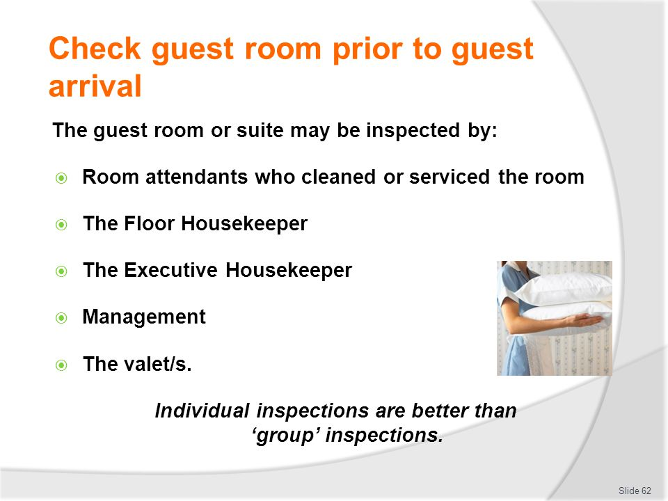 Check guest room prior to guest arrival The guest room or suite may be inspected by: Room attendants who cleaned or serviced the room The Floor Housek