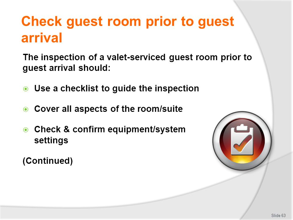 Check guest room prior to guest arrival The inspection of a valet-serviced guest room prior to guest arrival should: Use a checklist to guide the insp