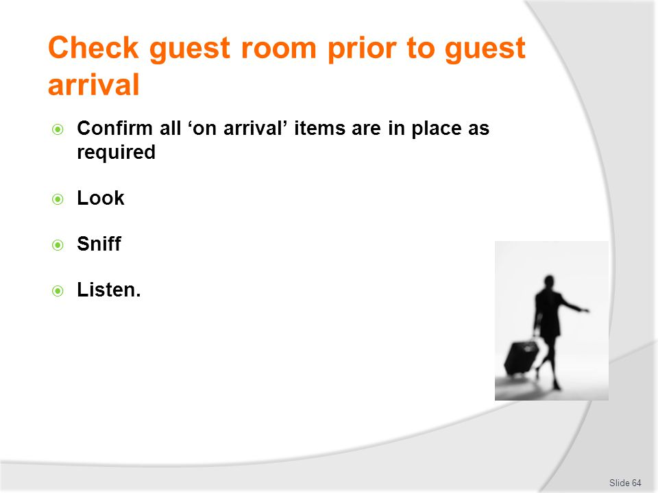Check guest room prior to guest arrival Confirm all on arrival items are in place as required Look Sniff Listen. Slide 64