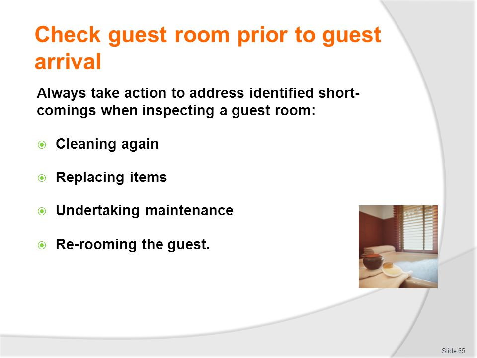 Check guest room prior to guest arrival Always take action to address identified short- comings when inspecting a guest room: Cleaning again Replacing