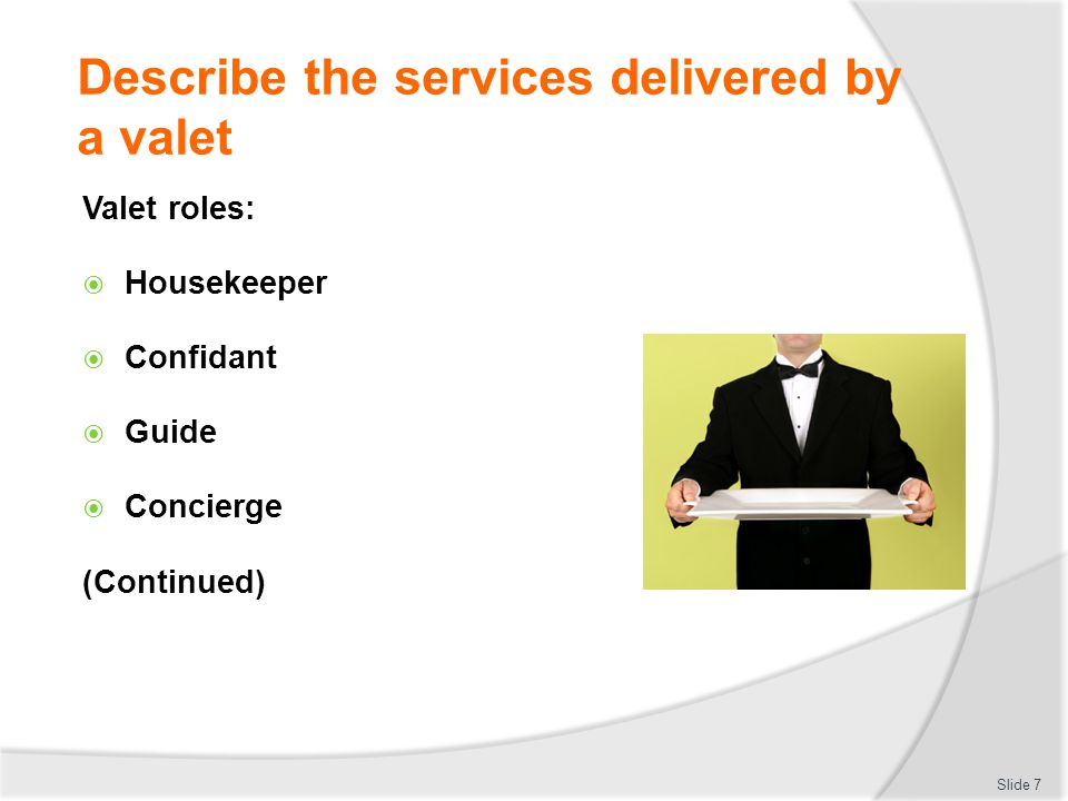 Identify the personal characteristics required of a valet Valets must have high-level working skills, plus: Tact & diplomacy Discretion Etiquette (Continued) Slide 18