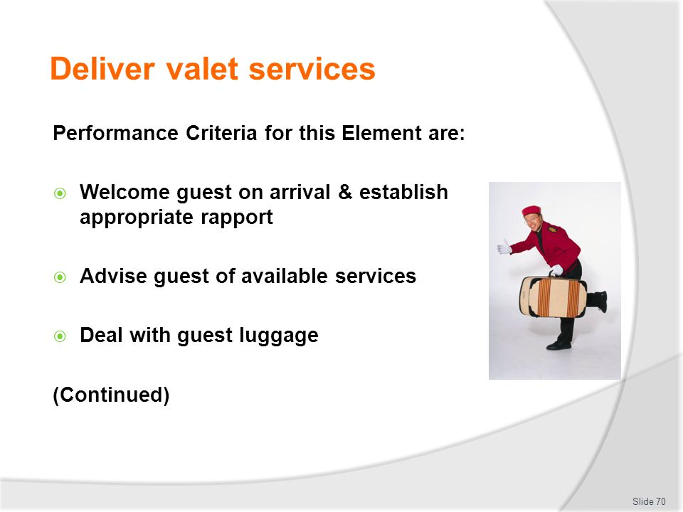Deliver valet services Performance Criteria for this Element are: Welcome guest on arrival & establish appropriate rapport Advise guest of available s