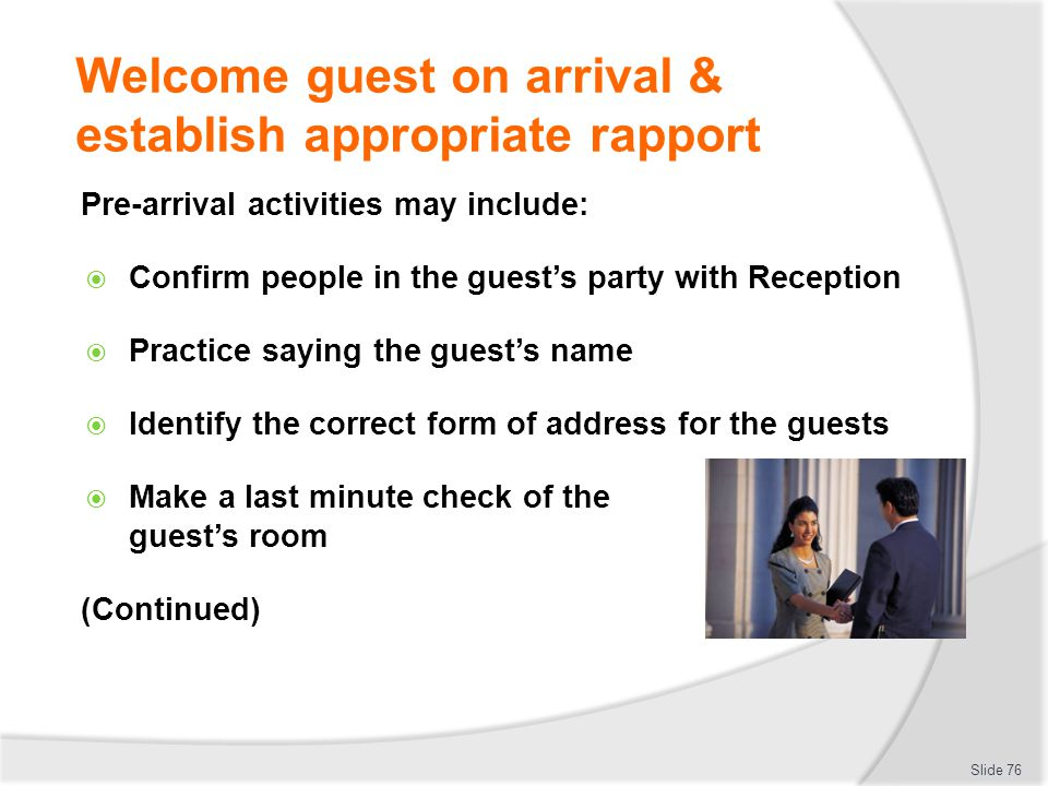 Welcome guest on arrival & establish appropriate rapport Pre-arrival activities may include: Confirm people in the guests party with Reception Practic