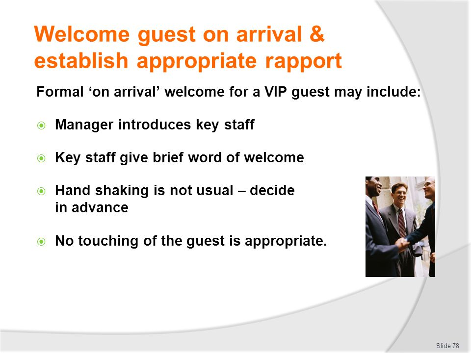 Welcome guest on arrival & establish appropriate rapport Formal on arrival welcome for a VIP guest may include: Manager introduces key staff Key staff