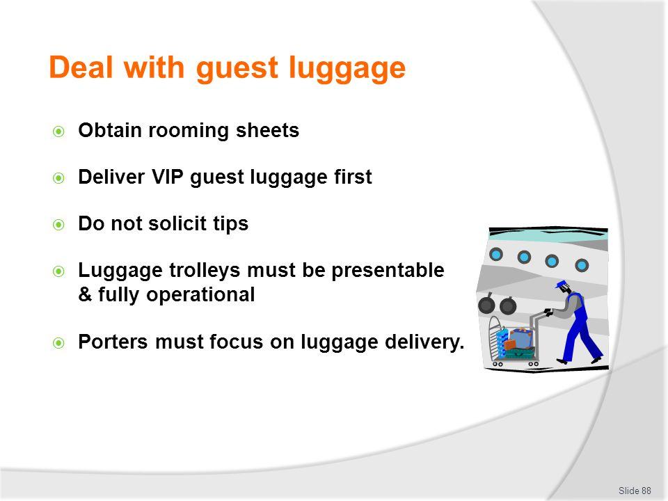 Deal with guest luggage Obtain rooming sheets Deliver VIP guest luggage first Do not solicit tips Luggage trolleys must be presentable & fully operati