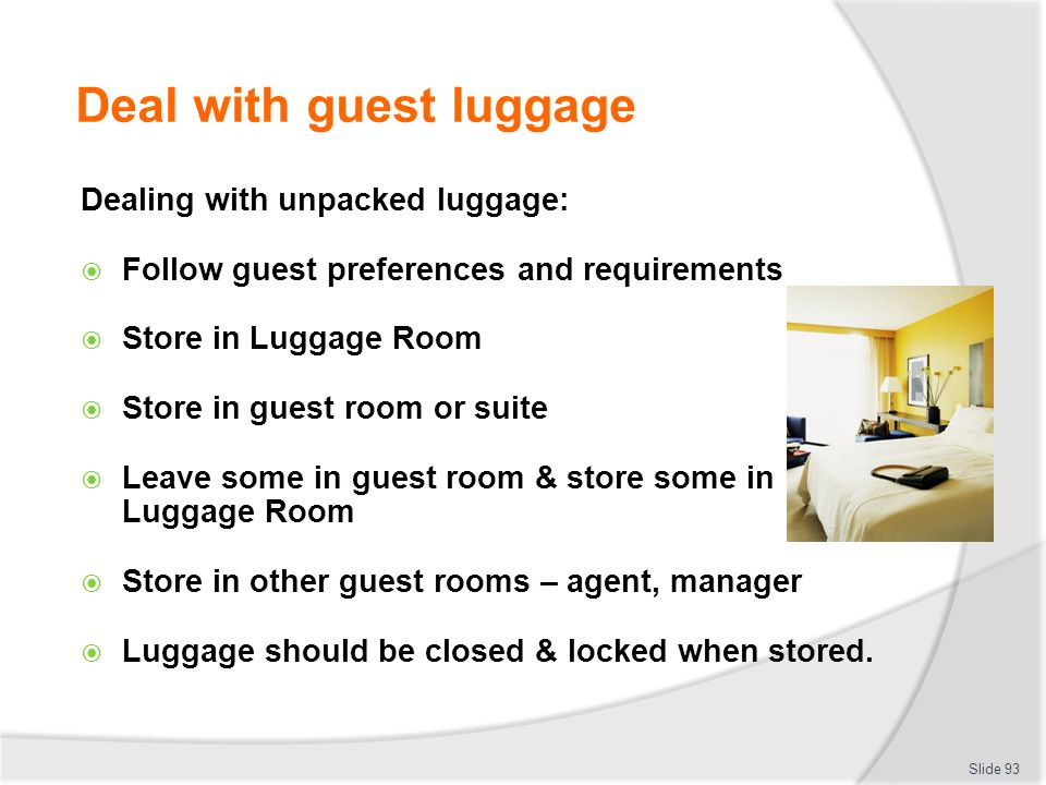 Deal with guest luggage Dealing with unpacked luggage: Follow guest preferences and requirements Store in Luggage Room Store in guest room or suite Le