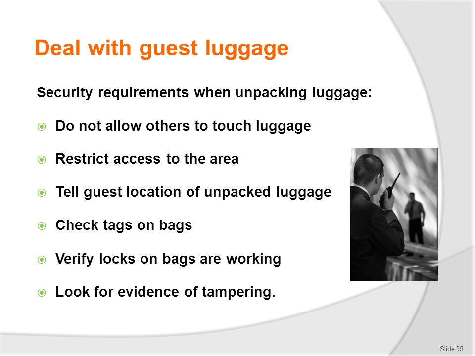 Deal with guest luggage Security requirements when unpacking luggage: Do not allow others to touch luggage Restrict access to the area Tell guest loca
