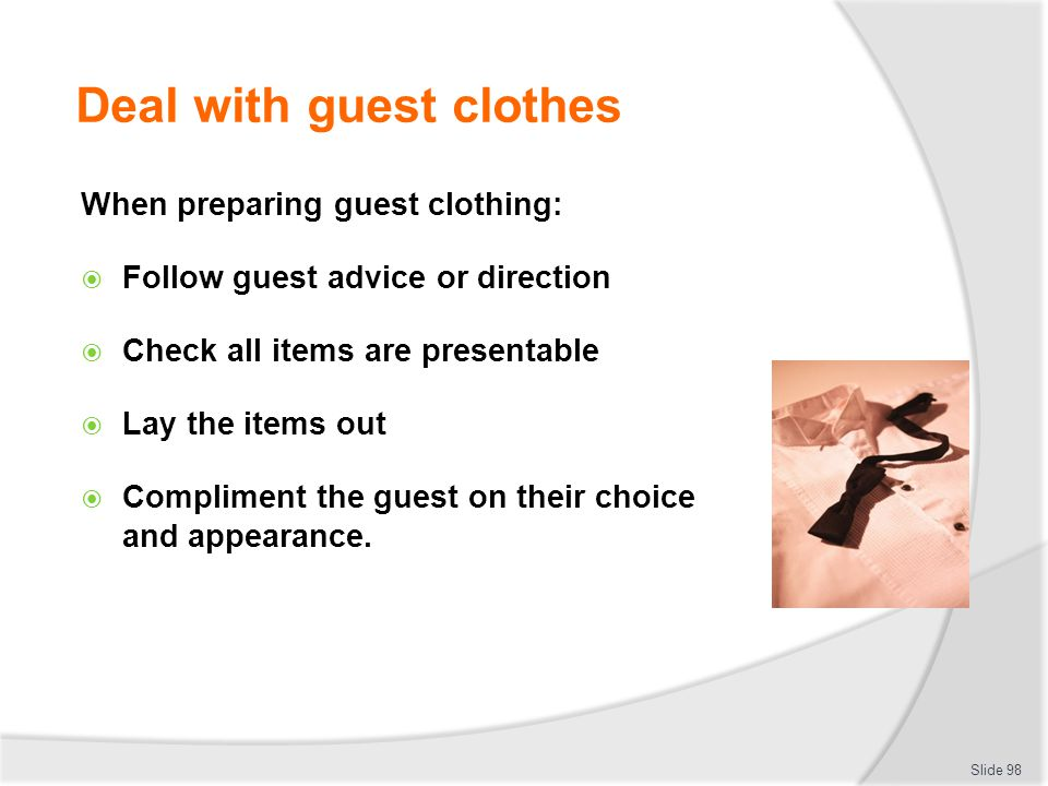 Deal with guest clothes When preparing guest clothing: Follow guest advice or direction Check all items are presentable Lay the items out Compliment t
