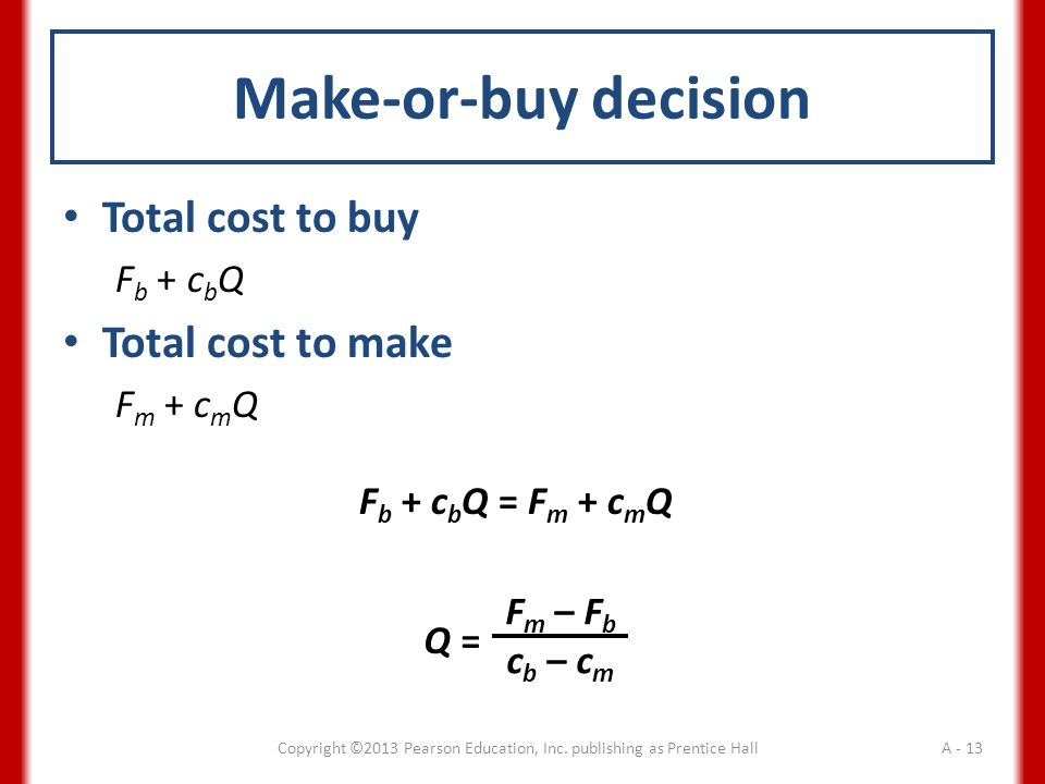 Make-or-buy decision Total cost to buy F b + c b Q Total cost to make F m + c m Q Copyright ©2013 Pearson Education, Inc.