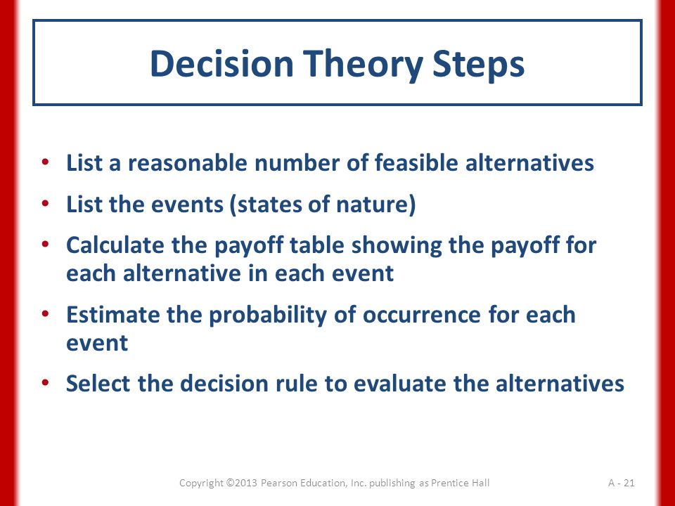 Decision Theory Steps List a reasonable number of feasible alternatives List the events (states of nature) Calculate the payoff table showing the payoff for each alternative in each event Estimate the probability of occurrence for each event Select the decision rule to evaluate the alternatives Copyright ©2013 Pearson Education, Inc.