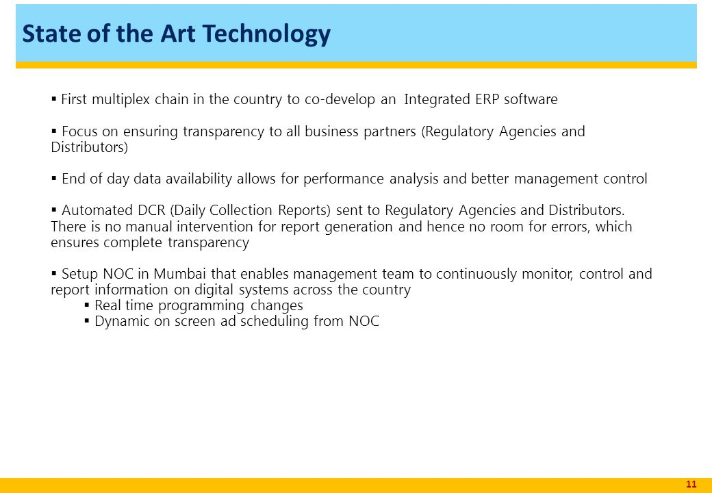 State of the Art Technology 11 First multiplex chain in the country to co-develop an Integrated ERP software Focus on ensuring transparency to all business partners (Regulatory Agencies and Distributors) End of day data availability allows for performance analysis and better management control Automated DCR (Daily Collection Reports) sent to Regulatory Agencies and Distributors.