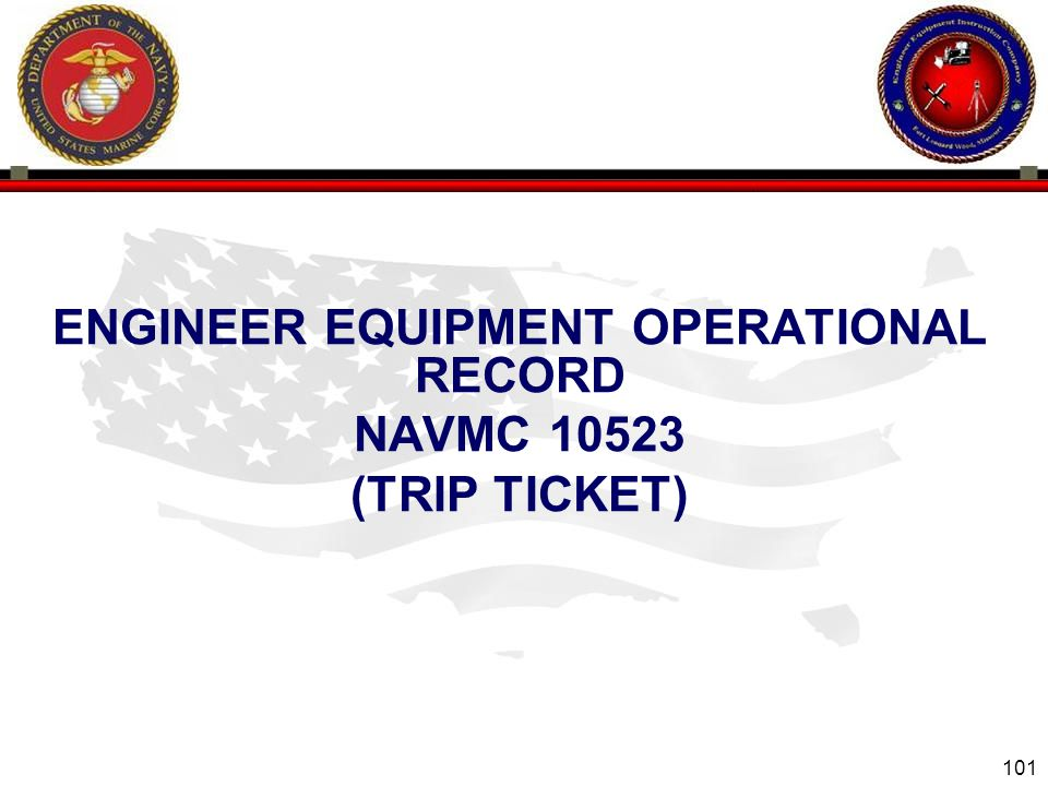 101 ENGINEER EQUIPMENT INSTRUCTION COMPANY ENGINEER EQUIPMENT OPERATIONAL RECORD NAVMC 10523 (TRIP TICKET)