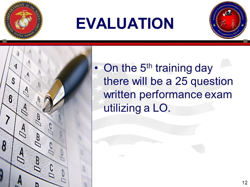12 ENGINEER EQUIPMENT INSTRUCTION COMPANY EVALUATION On the 5 th training day there will be a 25 question written performance exam utilizing a LO.