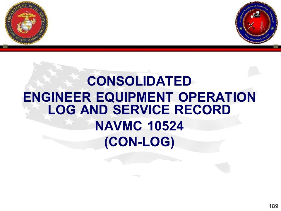 189 ENGINEER EQUIPMENT INSTRUCTION COMPANY CONSOLIDATED ENGINEER EQUIPMENT OPERATION LOG AND SERVICE RECORD NAVMC 10524 (CON-LOG)