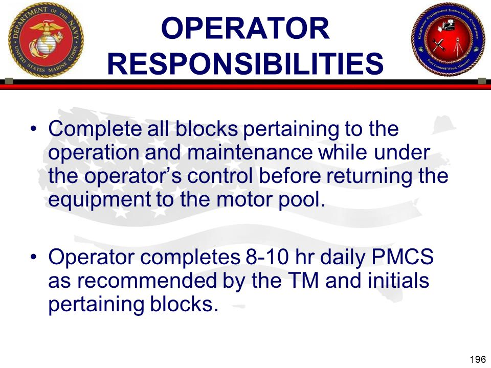 196 ENGINEER EQUIPMENT INSTRUCTION COMPANY OPERATOR RESPONSIBILITIES Complete all blocks pertaining to the operation and maintenance while under the operators control before returning the equipment to the motor pool.