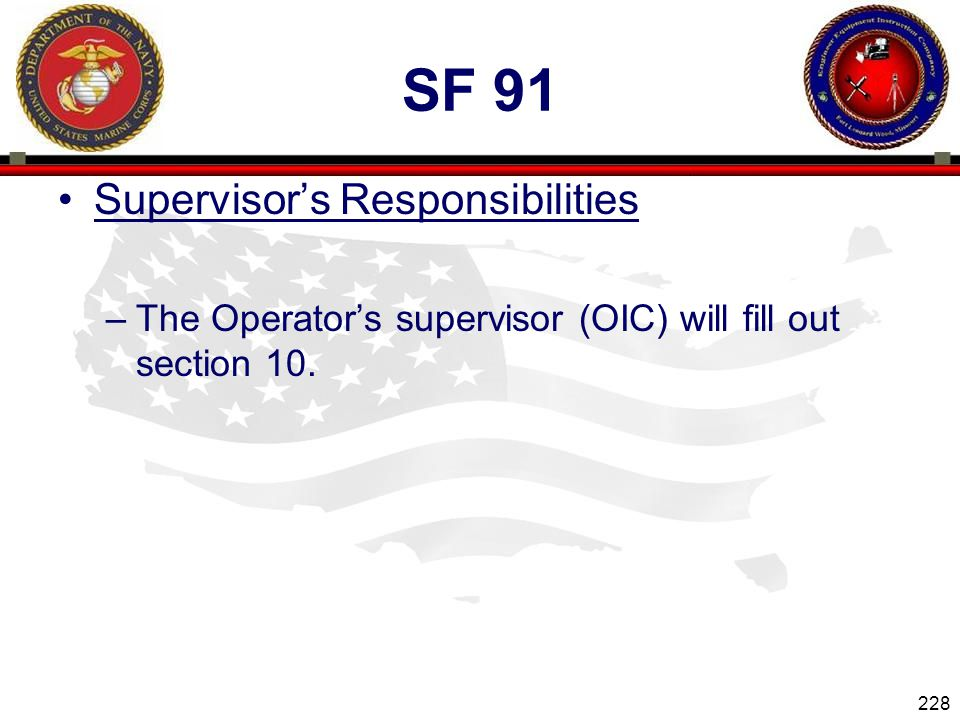 228 ENGINEER EQUIPMENT INSTRUCTION COMPANY SF 91 Supervisors Responsibilities –The Operators supervisor (OIC) will fill out section 10.