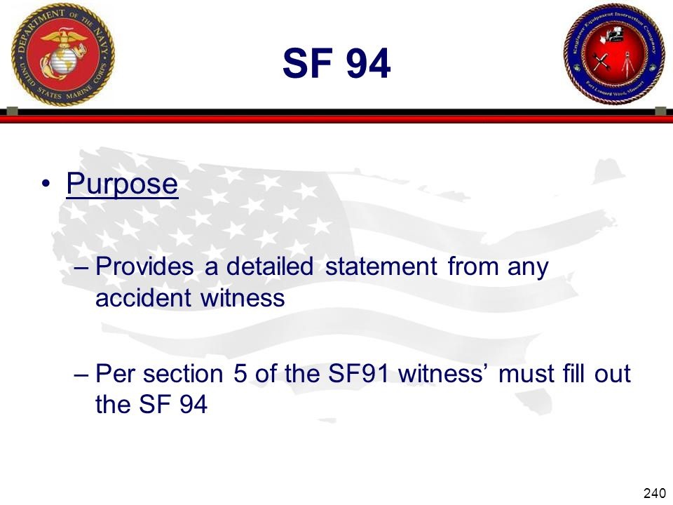 240 ENGINEER EQUIPMENT INSTRUCTION COMPANY SF 94 Purpose –Provides a detailed statement from any accident witness –Per section 5 of the SF91 witness must fill out the SF 94