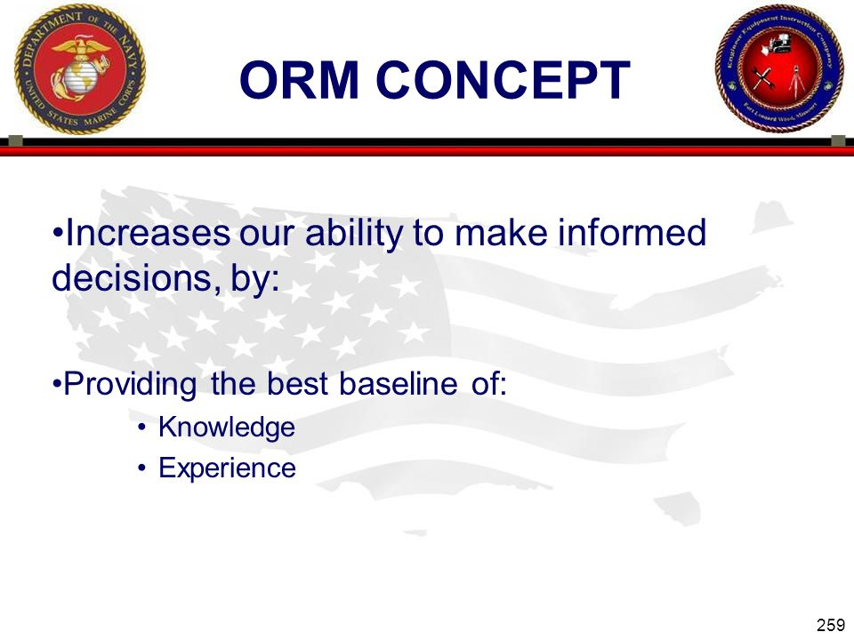 259 ENGINEER EQUIPMENT INSTRUCTION COMPANY ORM CONCEPT Increases our ability to make informed decisions, by: Providing the best baseline of: Knowledge Experience Slide 259