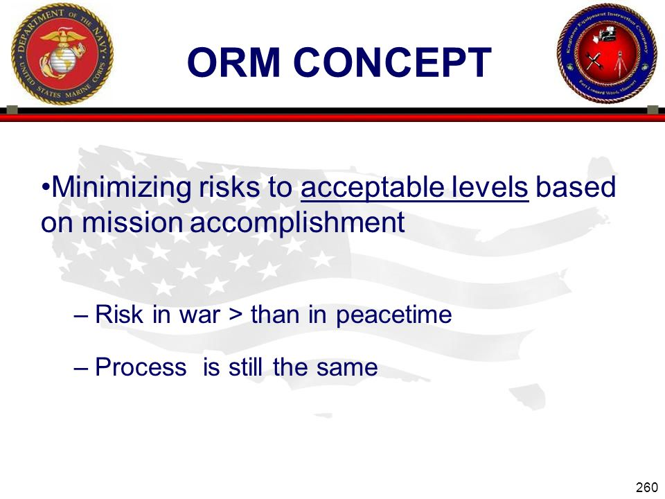 260 ENGINEER EQUIPMENT INSTRUCTION COMPANY ORM CONCEPT Minimizing risks to acceptable levels based on mission accomplishment –Risk in war > than in peacetime –Process is still the same Slide 260